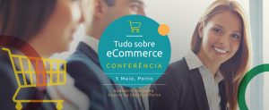 Conferência de ecommerce - 5 maio 2018 - Porto, Portugal